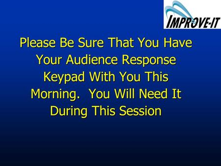 Please Be Sure That You Have Your Audience Response Keypad With You This Morning. You Will Need It During This Session.