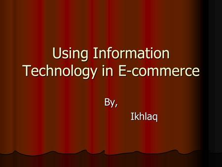 Using Information Technology in E-commerce By, Ikhlaq Ikhlaq.