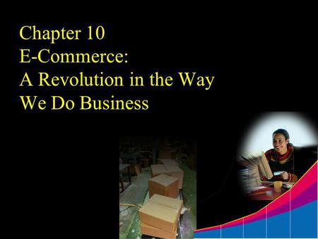 Chapter 10 E-Commerce: A Revolution in the Way We Do Business.