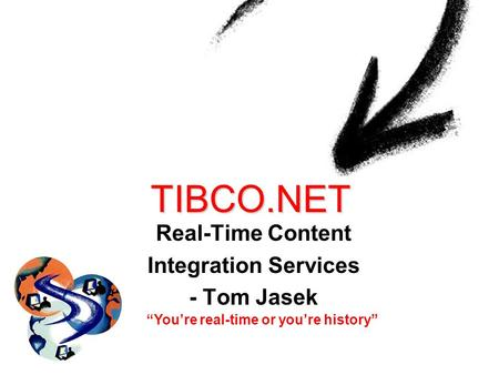 TIBCO.NET Real-Time Content Integration Services - Tom Jasek Youre real-time or youre history.