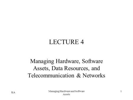 KA Managing Hardware and Software Assets 1 LECTURE 4 Managing Hardware, Software Assets, Data Resources, and Telecommunication & Networks.