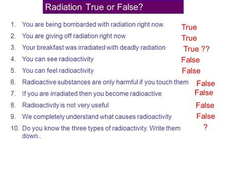 Radiation True or False? 1.You are being bombarded with radiation right now. 2.You are giving off radiation right now 3.Your breakfast was irradiated with.
