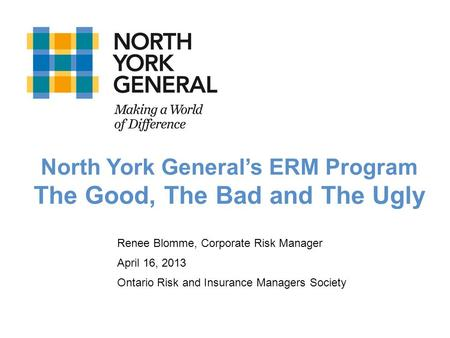 Renee Blomme, Corporate Risk Manager April 16, 2013 Ontario Risk and Insurance Managers Society North York Generals ERM Program The Good, The Bad and The.