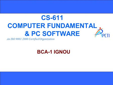 An ISO 9001:2000 Certified Organization CS-611 COMPUTER FUNDAMENTAL & PC SOFTWARE BCA-1 IGNOU.