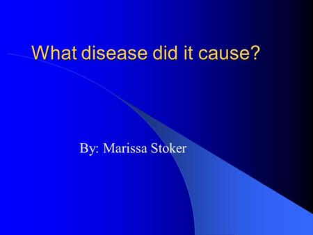 What disease did it cause? By: Marissa Stoker There are many websites that you can look for this information. I have found a few and summarized them.