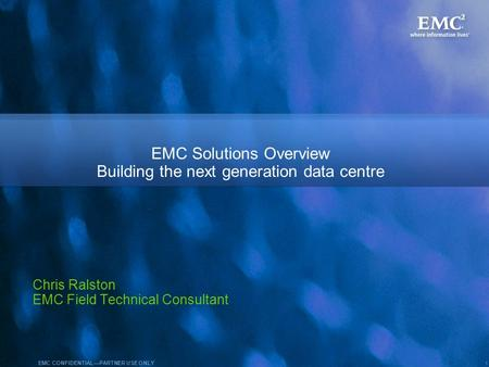 1 EMC CONFIDENTIALPARTNER USE ONLY EMC Solutions Overview Building the next generation data centre Chris Ralston EMC Field Technical Consultant.
