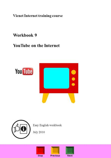 StopPreviousNext Vicnet Internet training course Workbook 9 YouTube on the Internet Easy English workbook July 2010.