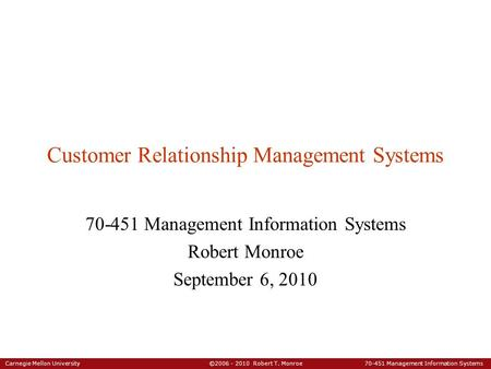 Carnegie Mellon University ©2006 - 2010 Robert T. Monroe 70-451 Management Information Systems Customer Relationship Management Systems 70-451 Management.