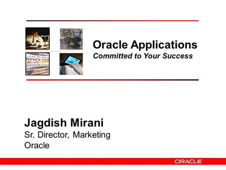 1 Oracle Applications Committed to Your Success Jagdish Mirani Sr. Director, Marketing Oracle.