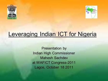 Leveraging Indian ICT for Nigeria Presentation by Indian High Commissioner Mahesh Sachdev at WAFICT Congress-2011 Lagos, October 18 2011.