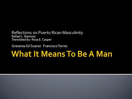 Reflections on Puerto Rican Masculinity Rafael L. Ramirez Translated by: Rosa E. Casper Gresenia Gil Suarez Francisco Torres.