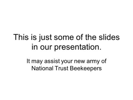 This is just some of the slides in our presentation. It may assist your new army of National Trust Beekeepers.
