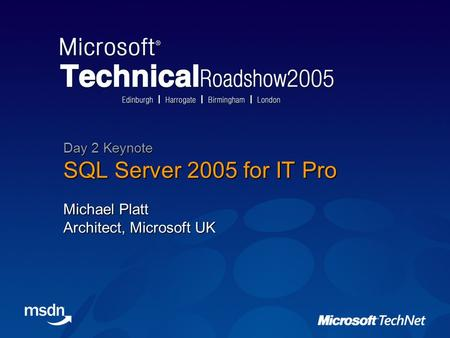 SQL Server 2005 for IT Pro Michael Platt Architect, Microsoft UK Day 2 Keynote.
