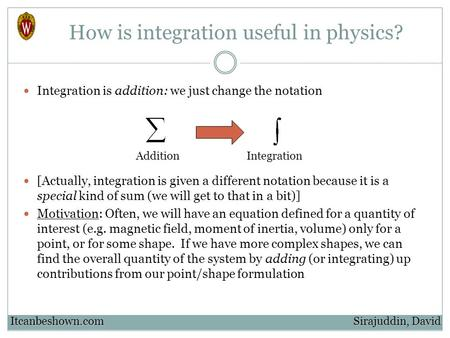 How is integration useful in physics? Integration is addition: we just change the notation [Actually, integration is given a different notation because.