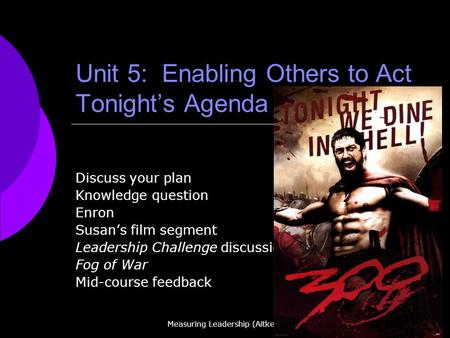 Measuring Leadership (Aitken) Unit 5: Enabling Others to Act Tonights Agenda Discuss your plan Knowledge question Enron Susans film segment Leadership.
