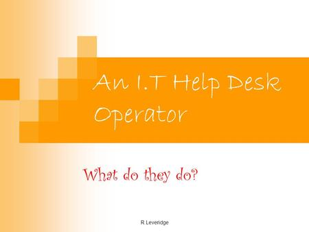 R.Leveridge An I.T Help Desk Operator What do they do?