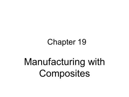 Chapter 19 Manufacturing with Composites. Composite - Definition Structures made of two or more distinct materials The materials maintain their identity.