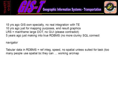 15 yrs ago GIS own specialty, no real integration with TE 10 yrs ago just for mapping purposes, end result graphics LRS = mainframe large DOT, no GUI (please.