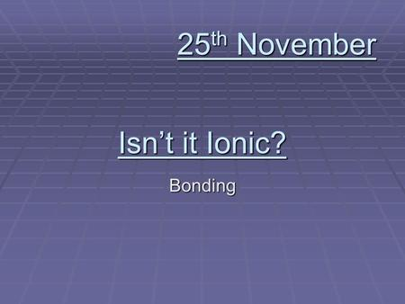 Isnt it Ionic? Bonding 25 th November. Write down the formulas for: Calcium Hydroxide Calcium Hydroxide Sodium Sulfate Sodium Sulfate Hydrogen Carbonate.