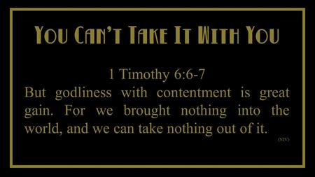You Cant Take It With You You Cant Take It With You 1 Timothy 6:6-7 But godliness with contentment is great gain. For we brought nothing into the world,