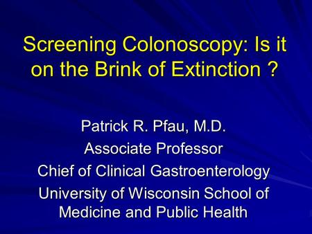 Screening Colonoscopy: Is it on the Brink of Extinction ? Patrick R. Pfau, M.D. Associate Professor Chief of Clinical Gastroenterology University of Wisconsin.