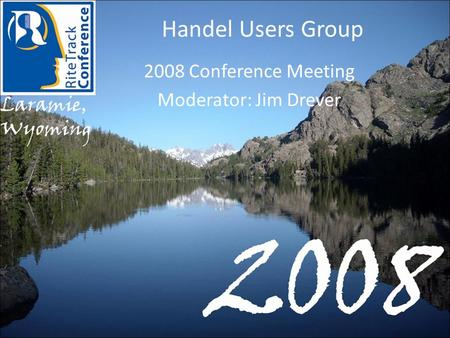 Handel Users Group 2008 Conference Meeting Moderator: Jim Drever.