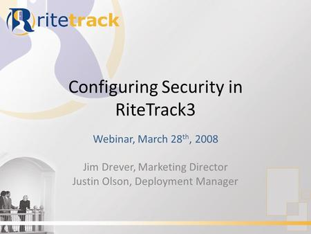 Configuring Security in RiteTrack3 Webinar, March 28 th, 2008 Jim Drever, Marketing Director Justin Olson, Deployment Manager.