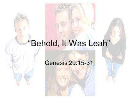 Behold, It Was Leah Genesis 29:15-31. Background Isaac, Jacob and Esau Genesis 25-27 –Jacob (i.e. the deceiver). Esau sells his birthright to Jacob. Genesis.