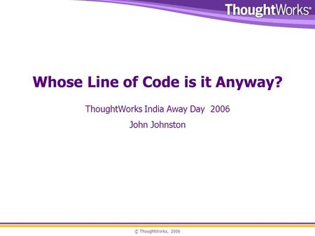 © ThoughtWorks, 2006 Whose Line of Code is it Anyway? ThoughtWorks India Away Day 2006 John Johnston.