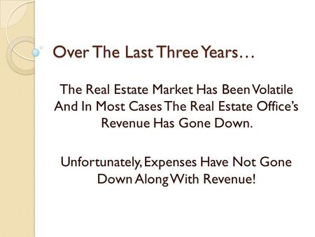 Over The Last Three Years… The Real Estate Market Has Been Volatile And In Most Cases The Real Estate Offices Revenue Has Gone Down. Unfortunately, Expenses.