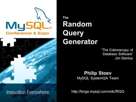 The Random Query Generator The Colonoscopy of Database Software Jim Starkey Philip Stoev MySQL SystemQA Team