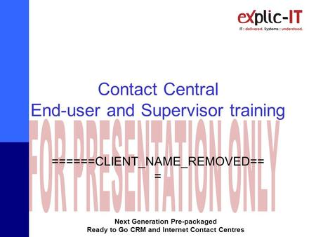 Next Generation Pre-packaged Ready to Go CRM and Internet Contact Centres Contact Central End-user and Supervisor training ======CLIENT_NAME_REMOVED==