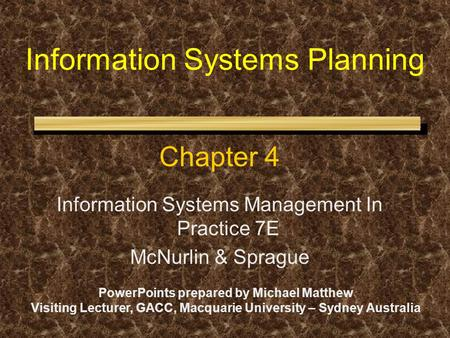 Information Systems Planning Chapter 4 Information Systems Management In Practice 7E McNurlin & Sprague PowerPoints prepared by Michael Matthew Visiting.