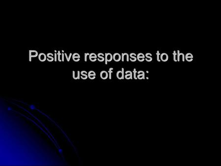 Positive responses to the use of data:. It will show them where they are and what they need to work on.