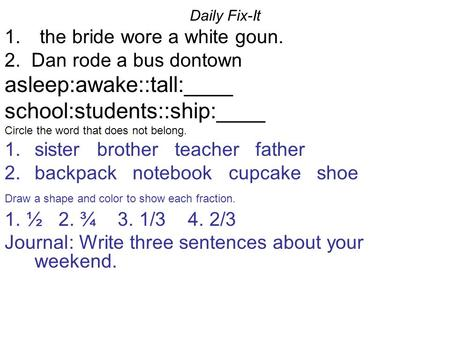 Daily Fix-It 1. the bride wore a white goun. 2. Dan rode a bus dontown asleep:awake::tall:____ school:students::ship:____ Circle the word that does not.