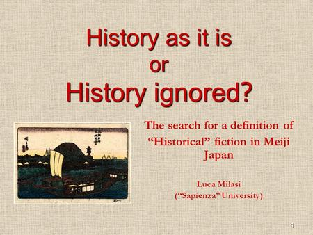 1 History as it is or History ignored ? The search for a definition of Historical fiction in Meiji Japan Luca Milasi (Sapienza University)