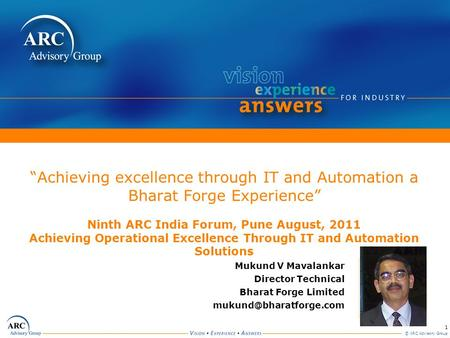 1 © ARC Advisory Group Achieving excellence through IT and Automation a Bharat Forge Experience Ninth ARC India Forum, Pune August, 2011 Achieving Operational.