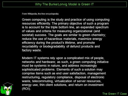 Why The Burke/Lonvig Model is Green IT From Wikipedia, the free encyclopedia Green computing is the study and practice of using computing resources efficiently.