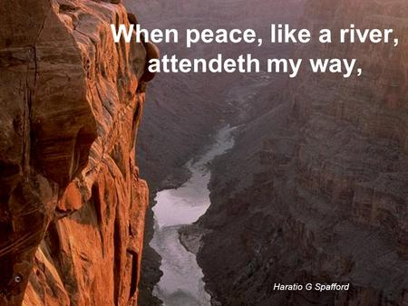 When peace, like a river, attendeth my way, Haratio G Spafford ©