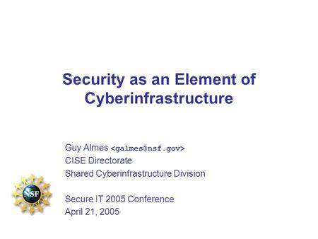 Security as an Element of Cyberinfrastructure Guy Almes CISE Directorate Shared Cyberinfrastructure Division Secure IT 2005 Conference April 21, 2005.