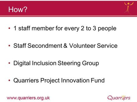 How? 1 staff member for every 2 to 3 people Staff Secondment & Volunteer Service Digital Inclusion Steering Group Quarriers Project Innovation Fund.