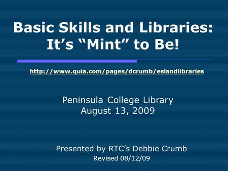 Basic Skills and Libraries: Its Mint to Be! Presented by RTCs Debbie Crumb Revised 08/12/09 Peninsula College Library August 13, 2009