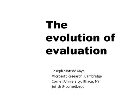 The evolution of evaluation Joseph Jofish Kaye Microsoft Research, Cambridge Cornell University, Ithaca, NY cornell.edu.