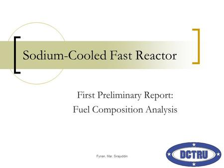 Fynan, Mar, Sirajuddin Sodium-Cooled Fast Reactor First Preliminary Report: Fuel Composition Analysis.