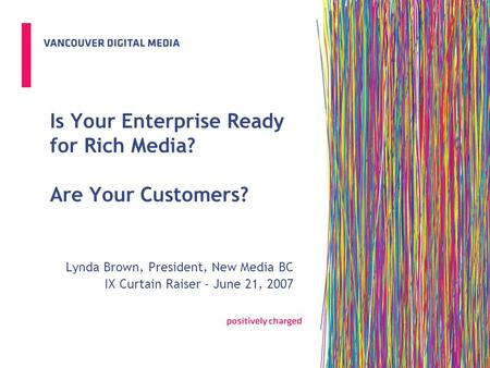 Is Your Enterprise Ready for Rich Media? Are Your Customers? Lynda Brown, President, New Media BC IX Curtain Raiser - June 21, 2007.
