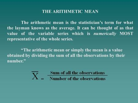 THE ARITHMETIC MEAN The arithmetic mean is the statisticians term for what the layman knows as the average. It can be thought of as that value of the variable.