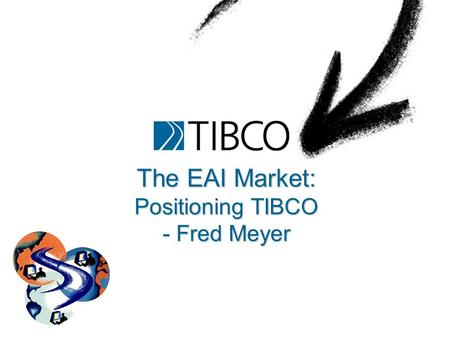 The EAI Market: Positioning TIBCO - Fred Meyer. TIB/ActiveEnterprise 2 Information Bus ® and TIB ® are registered trademarks, and Subject Based Addressing.