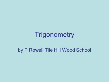 Trigonometry by P Rowell Tile Hill Wood School. Triangles -the basics In any triangle the three angles add up to 180° One of the angles in a right angle.