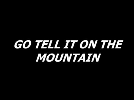 GO TELL IT ON THE MOUNTAIN. Go, tell it on the mountain, over the hills and evrywhere; go, tell it on the mountain that Jesus Christ is born.