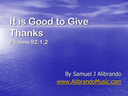 It is Good to Give Thanks Psalms 92:1,2 By Samuel J Alibrando www.AlibrandoMusic.com.